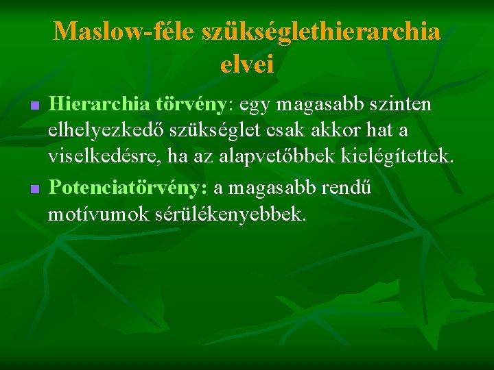 Maslow-féle szükséglethierarchia elvei n n Hierarchia törvény: egy magasabb szinten elhelyezkedő szükséglet csak akkor