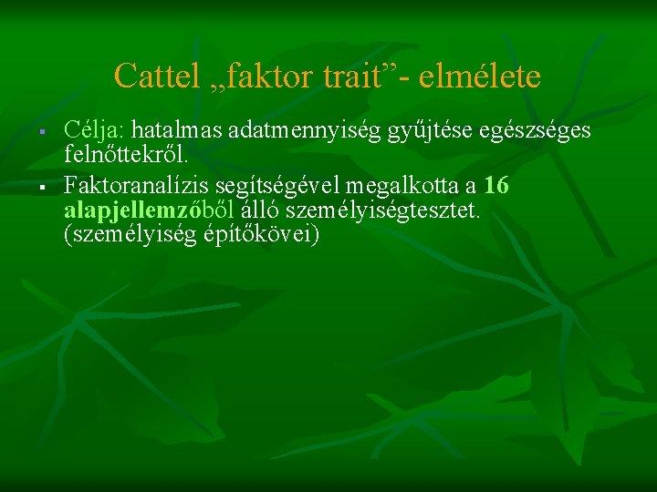 """Cattel """"faktor trait""""- elmélete § § Célja: hatalmas adatmennyiség gyűjtése egészséges felnőttekről. Faktoranalízis segítségével"""