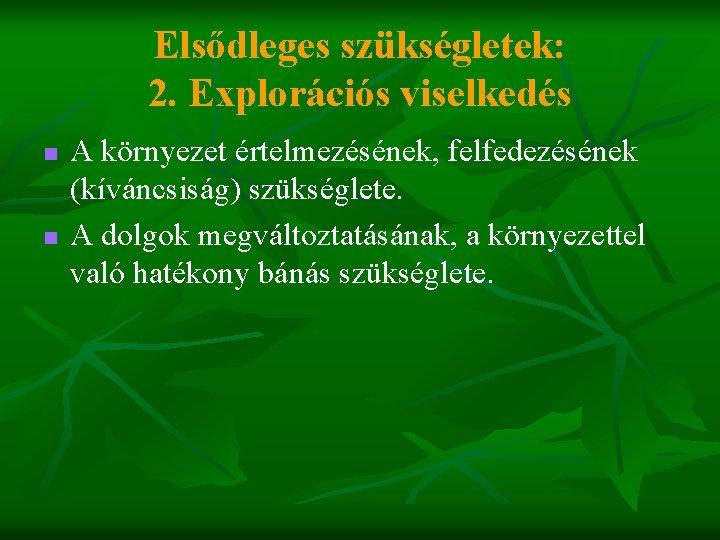 Elsődleges szükségletek: 2. Explorációs viselkedés n n A környezet értelmezésének, felfedezésének (kíváncsiság) szükséglete. A