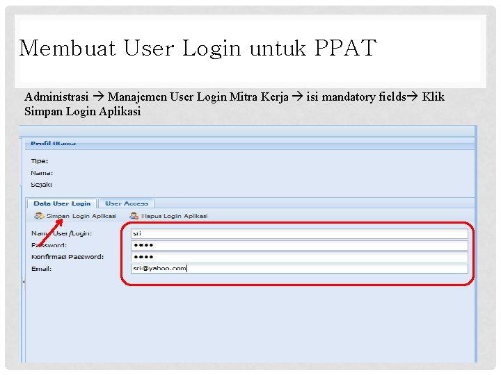 Membuat User Login untuk PPAT Administrasi Manajemen User Login Mitra Kerja isi mandatory fields