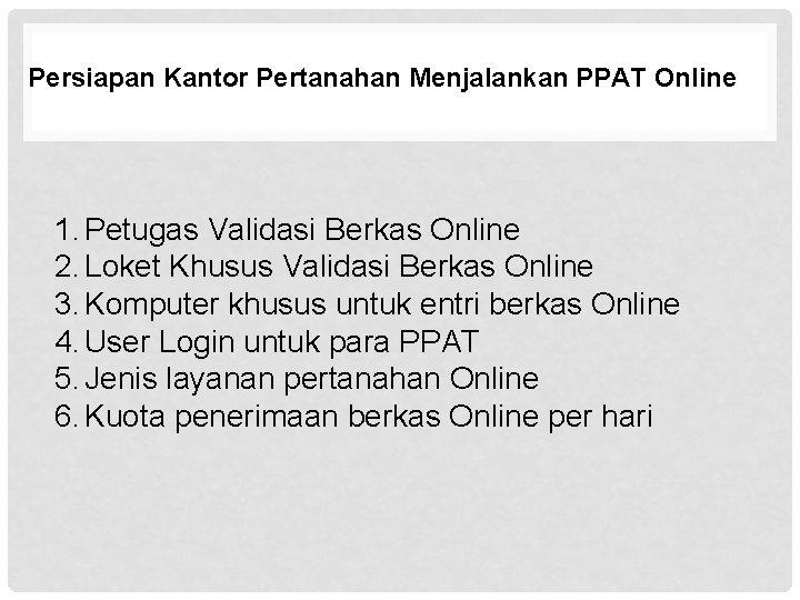 Persiapan Kantor Pertanahan Menjalankan PPAT Online 1. Petugas Validasi Berkas Online 2. Loket Khusus