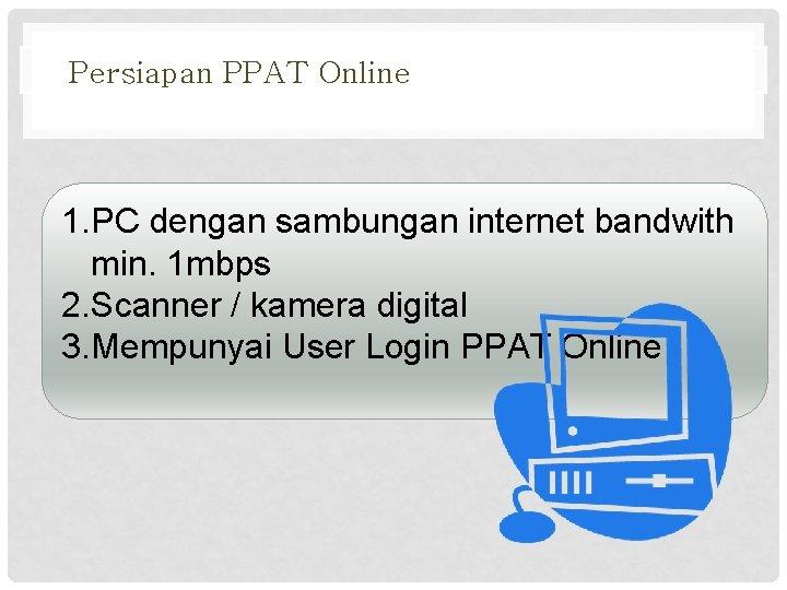 Persiapan PPAT Online 1. PC dengan sambungan internet bandwith min. 1 mbps 2. Scanner