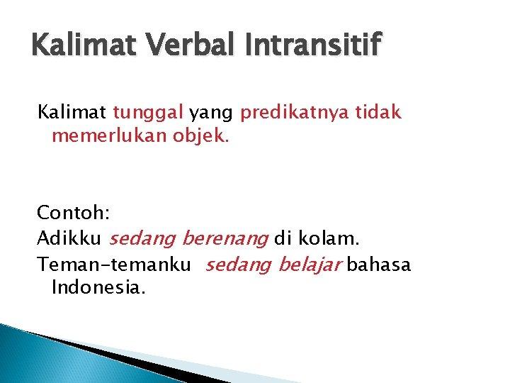 Kalimat Verbal Intransitif Kalimat tunggal yang predikatnya tidak memerlukan objek. Contoh: Adikku sedang berenang