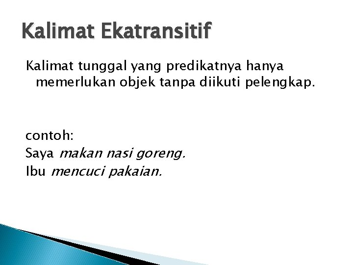 Kalimat Ekatransitif Kalimat tunggal yang predikatnya hanya memerlukan objek tanpa diikuti pelengkap. contoh: Saya