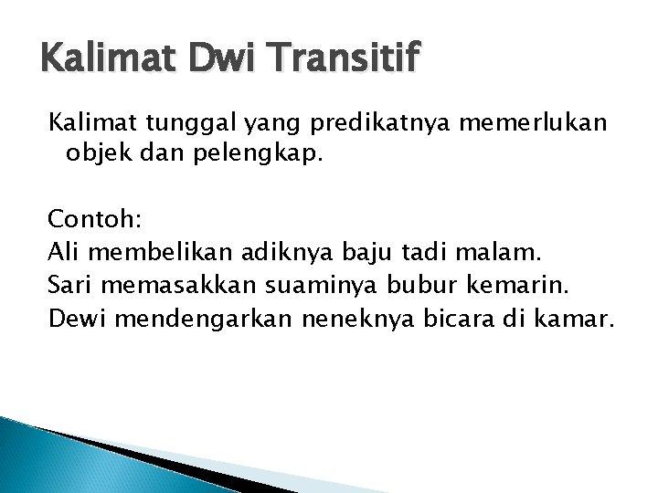 Kalimat Dwi Transitif Kalimat tunggal yang predikatnya memerlukan objek dan pelengkap. Contoh: Ali membelikan