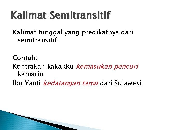 Kalimat Semitransitif Kalimat tunggal yang predikatnya dari semitransitif. Contoh: Kontrakan kakakku kemasukan pencuri kemarin.