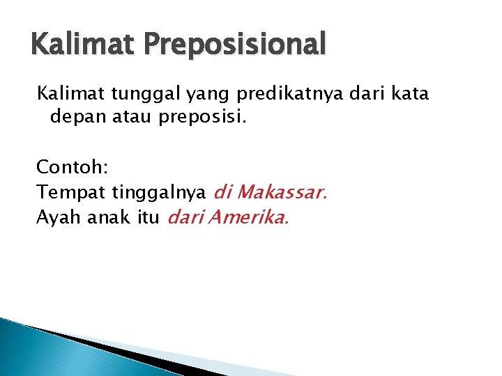 Kalimat Preposisional Kalimat tunggal yang predikatnya dari kata depan atau preposisi. Contoh: Tempat tinggalnya