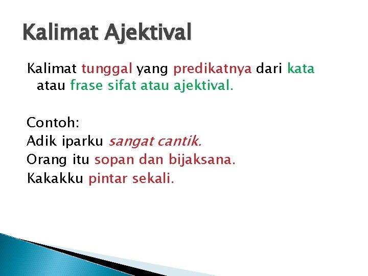 Kalimat Ajektival Kalimat tunggal yang predikatnya dari kata atau frase sifat atau ajektival. Contoh: