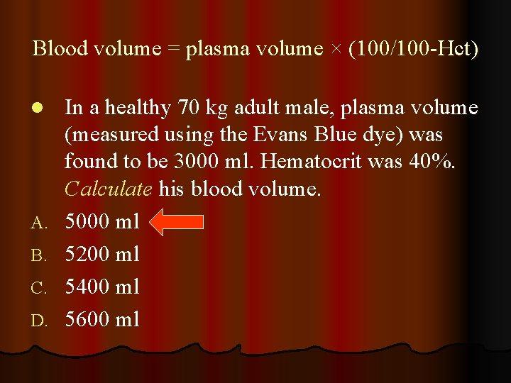 Blood volume = plasma volume × (100/100 -Hct) l A. B. C. D. In