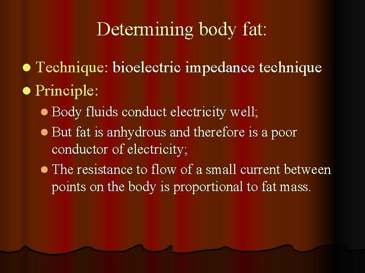 Determining body fat: l Technique: bioelectric impedance technique l Principle: l Body fluids conduct