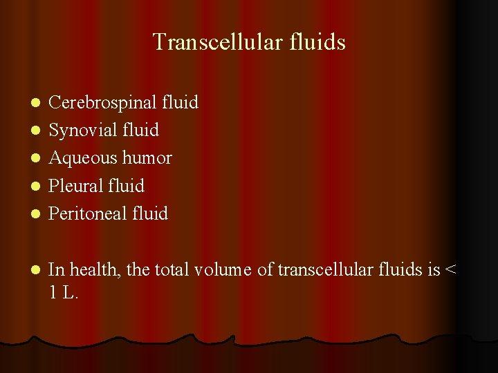 Transcellular fluids l l l Cerebrospinal fluid Synovial fluid Aqueous humor Pleural fluid Peritoneal