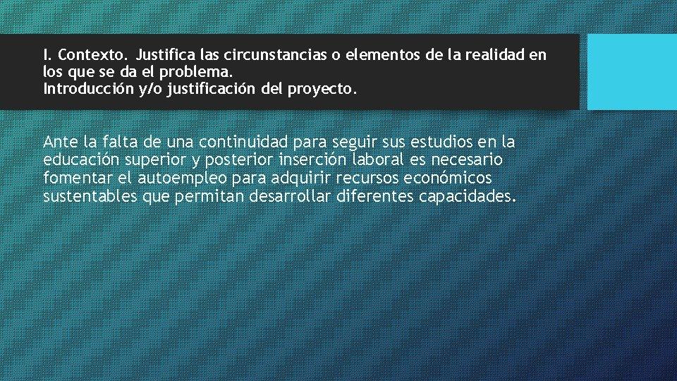 I. Contexto. Justifica las circunstancias o elementos de la realidad en los que se