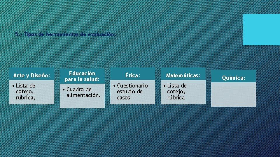 5. - Tipos de herramientas de evaluación. Arte y Diseño: • Lista de cotejo,