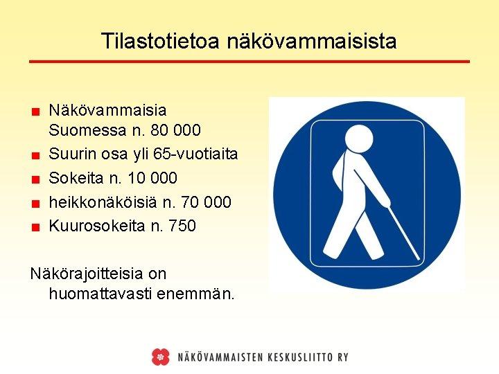 Tilastotietoa näkövammaisista Näkövammaisia Suomessa n. 80 000 Suurin osa yli 65 -vuotiaita Sokeita n.