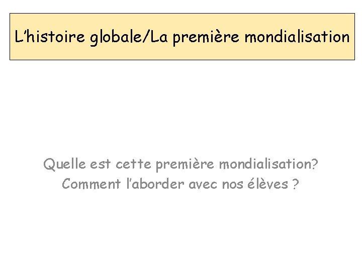 L'histoire globale/La première mondialisation Quelle est cette première mondialisation? Comment l'aborder avec nos élèves