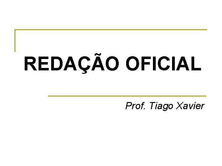REDAÇÃO OFICIAL Prof. Tiago Xavier