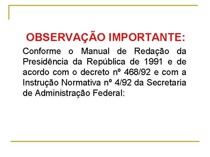 OBSERVAÇÃO IMPORTANTE: Conforme o Manual de Redação da Presidência da República de 1991 e