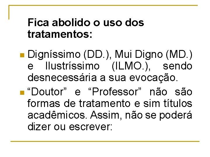 Fica abolido o uso dos tratamentos: Digníssimo (DD. ), Mui Digno (MD. ) e