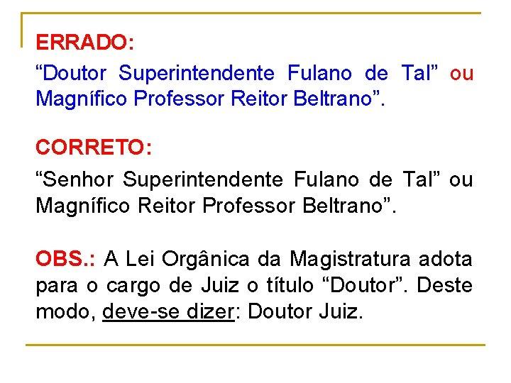 "ERRADO: ""Doutor Superintendente Fulano de Tal"" ou Magnífico Professor Reitor Beltrano"". CORRETO: ""Senhor Superintendente"