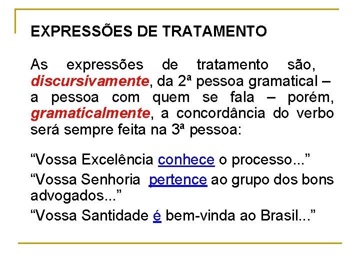 EXPRESSÕES DE TRATAMENTO As expressões de tratamento são, discursivamente, da 2ª pessoa gramatical –