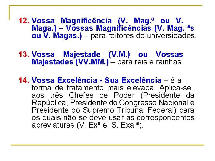 12. Vossa Magnificência (V. Mag. ª ou V. Maga. ) – Vossas Magnificências (V.