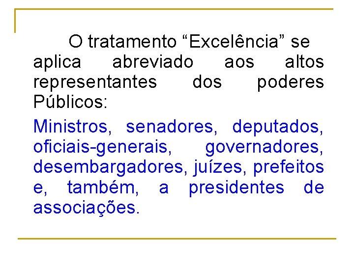 """O tratamento """"Excelência"""" se aplica abreviado aos altos representantes dos poderes Públicos: Ministros, senadores,"""