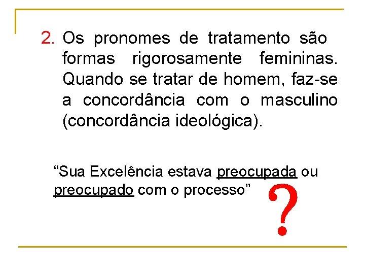 2. Os pronomes de tratamento são formas rigorosamente femininas. Quando se tratar de homem,
