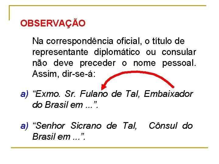 OBSERVAÇÃO Na correspondência oficial, o título de representante diplomático ou consular não deve preceder