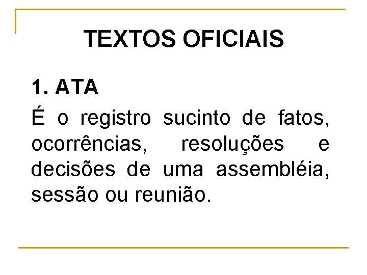 TEXTOS OFICIAIS 1. ATA É o registro sucinto de fatos, ocorrências, resoluções e decisões