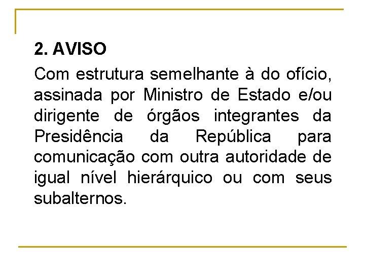 2. AVISO Com estrutura semelhante à do ofício, assinada por Ministro de Estado e/ou