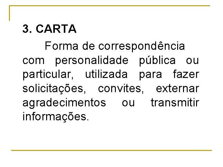 3. CARTA Forma de correspondência com personalidade pública ou particular, utilizada para fazer solicitações,