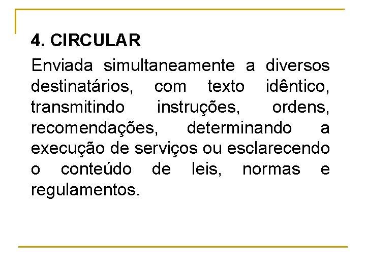 4. CIRCULAR Enviada simultaneamente a diversos destinatários, com texto idêntico, transmitindo instruções, ordens, recomendações,