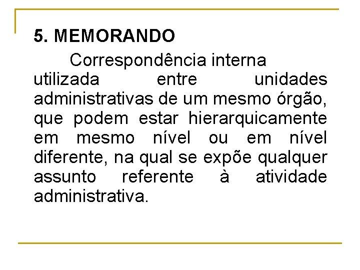 5. MEMORANDO Correspondência interna utilizada entre unidades administrativas de um mesmo órgão, que podem