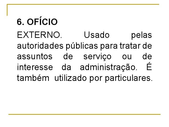 6. OFÍCIO EXTERNO. Usado pelas autoridades públicas para tratar de assuntos de serviço ou