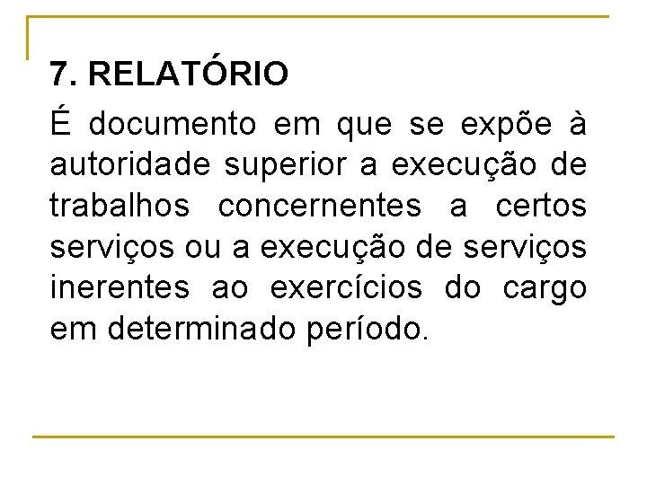 7. RELATÓRIO É documento em que se expõe à autoridade superior a execução de