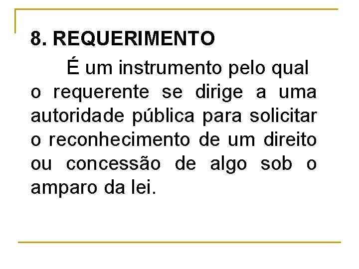 8. REQUERIMENTO É um instrumento pelo qual o requerente se dirige a uma autoridade