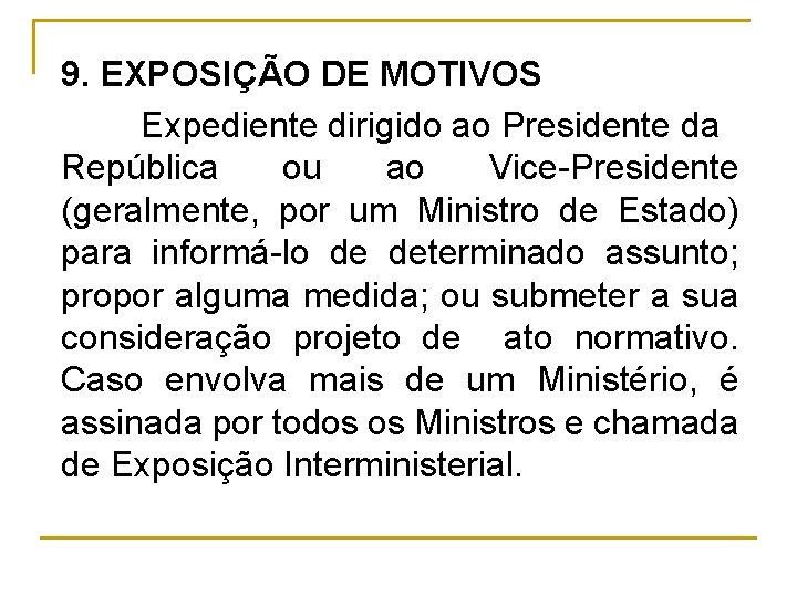 9. EXPOSIÇÃO DE MOTIVOS Expediente dirigido ao Presidente da República ou ao Vice Presidente