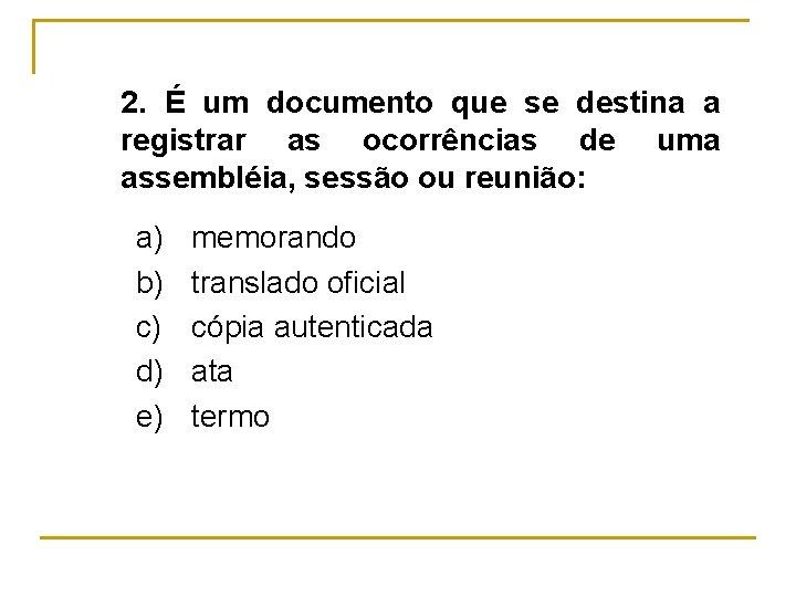 2. É um documento que se destina a registrar as ocorrências de uma assembléia,