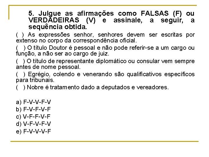 5. Julgue as afirmações como FALSAS (F) ou VERDADEIRAS (V) e assinale, a seguir,