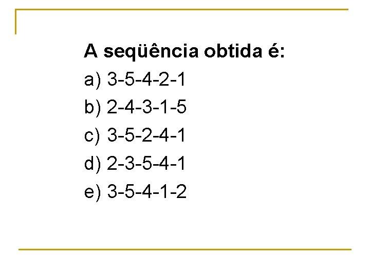 A seqüência obtida é: a) 3 5 4 2 1 b) 2 4 3