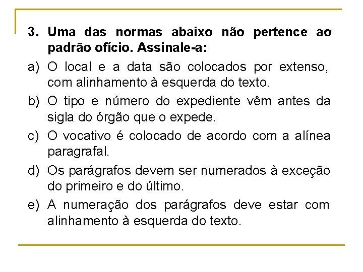 3. Uma das normas abaixo não pertence ao padrão ofício. Assinale-a: a) O local