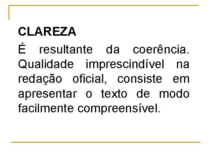 CLAREZA É resultante da coerência. Qualidade imprescindível na redação oficial, consiste em apresentar o
