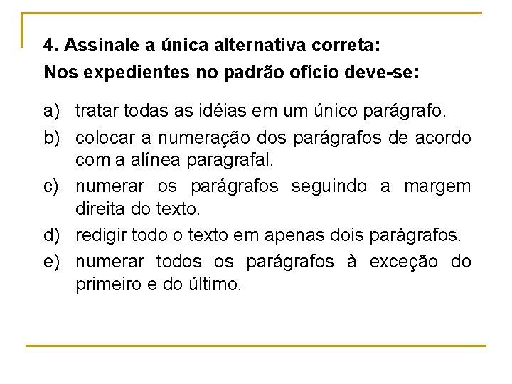 4. Assinale a única alternativa correta: Nos expedientes no padrão ofício deve-se: a) tratar