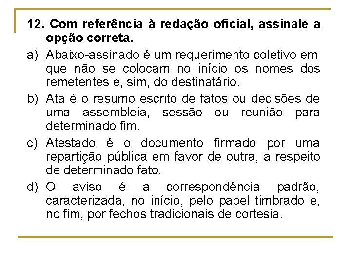 12. Com referência à redação oficial, assinale a opção correta. a) Abaixo assinado é