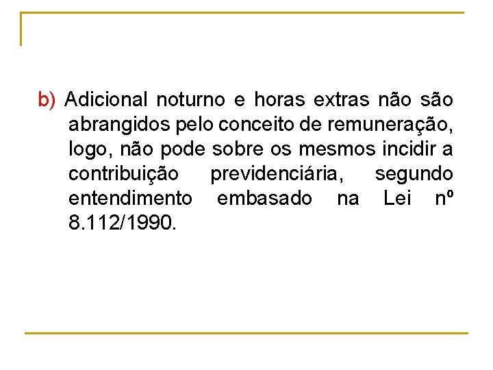 b) Adicional noturno e horas extras não são abrangidos pelo conceito de remuneração, logo,