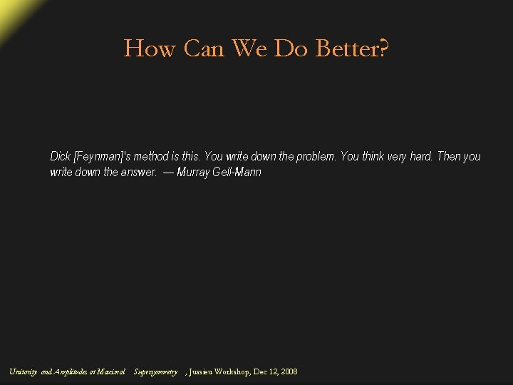 How Can We Do Better? Dick [Feynman]'s method is this. You write down the