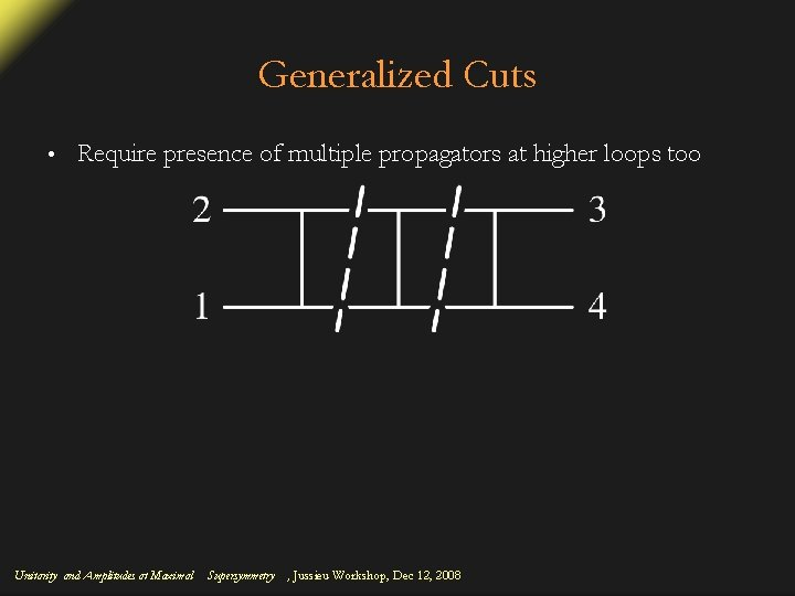 Generalized Cuts • Require presence of multiple propagators at higher loops too Unitarity and