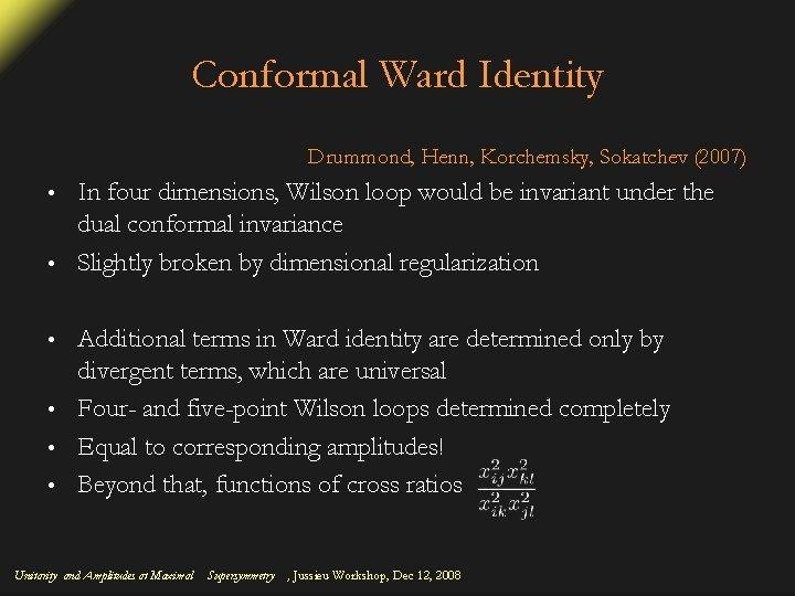 Conformal Ward Identity Drummond, Henn, Korchemsky, Sokatchev (2007) In four dimensions, Wilson loop would