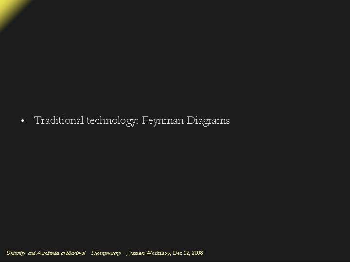 • Traditional technology: Feynman Diagrams Unitarity and Amplitudes at Maximal Supersymmetry , Jussieu