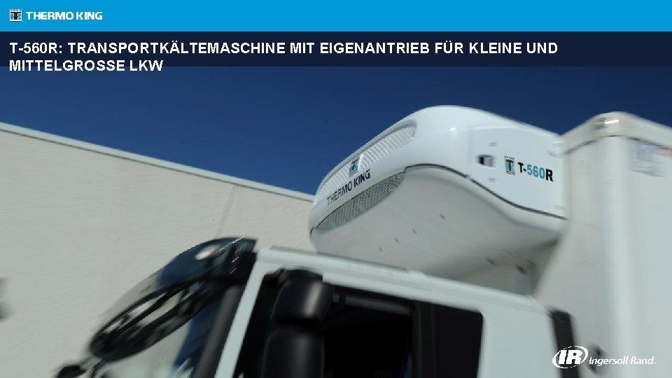 T-560 R: TRANSPORTKÄLTEMASCHINE MIT EIGENANTRIEB FÜR KLEINE UND MITTELGROSSE LKW